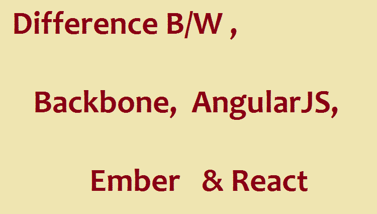 difference b/w Backbone, AngularJS, Ember and React