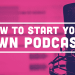 Step by Step Guide on How to Start Your Own Podcast